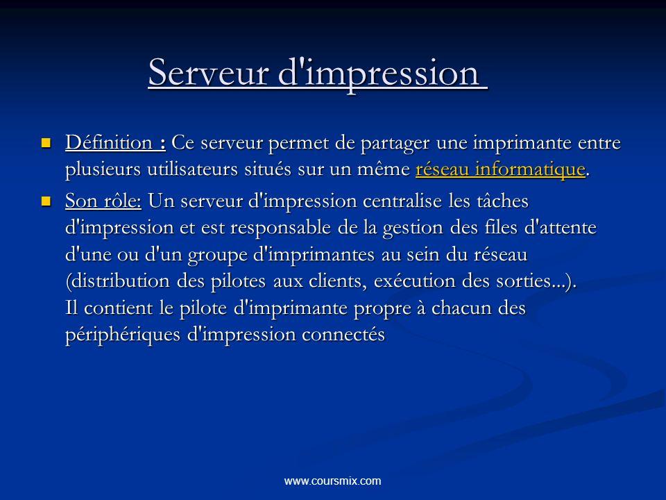 www.coursmix.com Serveur d impression Serveur d impression Définition : Ce serveur permet de partager une imprimante entre plusieurs utilisateurs situés sur un même réseau informatique.