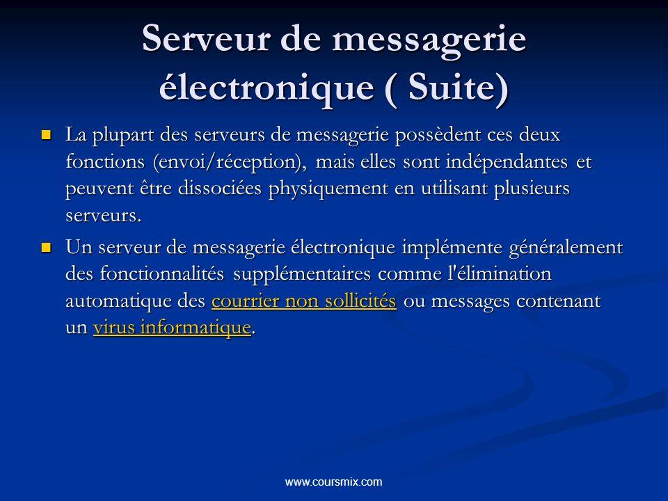 www.coursmix.com Serveur de messagerie électronique ( Suite) La plupart des serveurs de messagerie possèdent ces deux fonctions (envoi/réception), mais elles sont indépendantes et peuvent être dissociées physiquement en utilisant plusieurs serveurs.