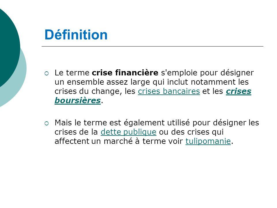 Définition Le terme crise financière s'emploie pour désigner un ensemble assez large qui inclut notamment les crises du change, les crises bancaires e