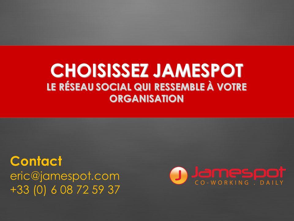 CHOISISSEZ JAMESPOT LE RÉSEAU SOCIAL QUI RESSEMBLE À VOTRE ORGANISATION Contact eric@jamespot.com +33 (0) 6 08 72 59 37