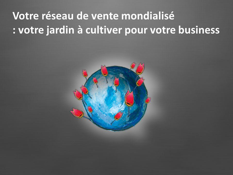Votre réseau de vente mondialisé : votre jardin à cultiver pour votre business