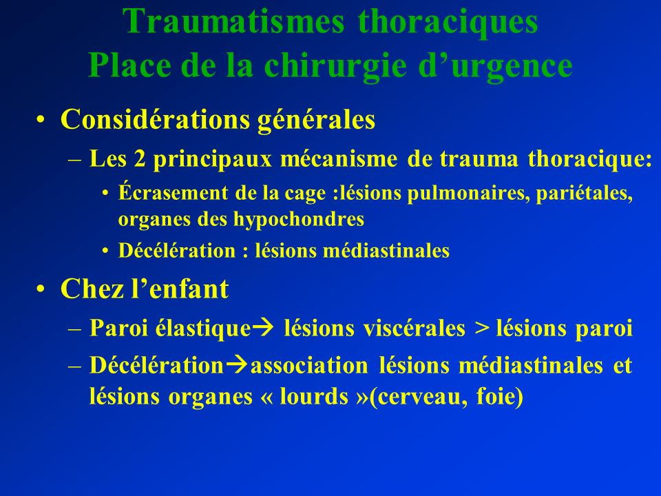 Traumatismes thoraciques Place de la chirurgie durgence Considérations générales –Les 2 principaux mécanisme de trauma thoracique: Écrasement de la ca