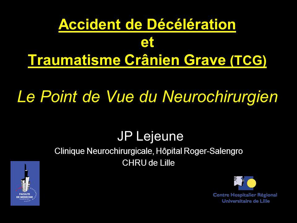 Accident de Décélération et Traumatisme Crânien Grave (TCG) Le Point de Vue du Neurochirurgien JP Lejeune Clinique Neurochirurgicale, Hôpital Roger-Sa