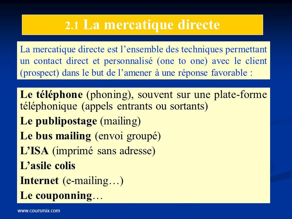 www.coursmix.com 2.1 La mercatique directe La mercatique directe est lensemble des techniques permettant un contact direct et personnalisé (one to one
