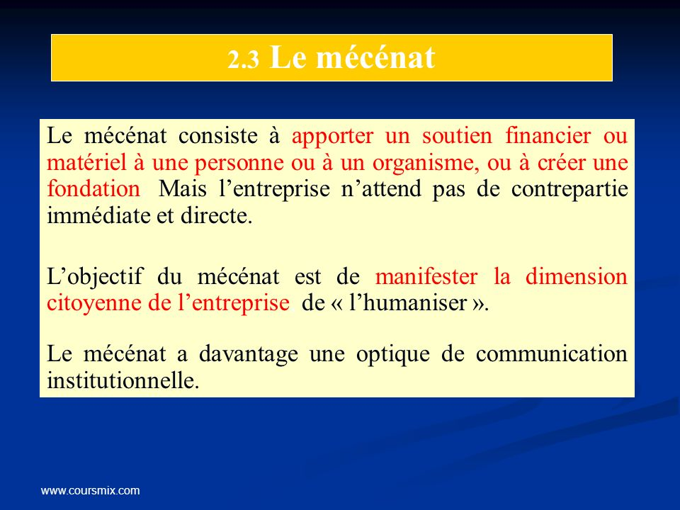 www.coursmix.com 2.3 Le mécénat Le mécénat consiste à apporter un soutien financier ou matériel à une personne ou à un organisme, ou à créer une fonda