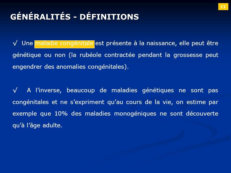 11 GÉNÉRALITÉS - DÉFINITIONS Une maladie congénitale est présente à la naissance, elle peut être génétique ou non (la rubéole contractée pendant la gr