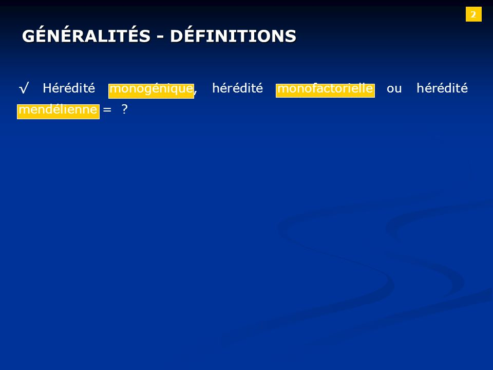 2 GÉNÉRALITÉS - DÉFINITIONS Hérédité monogénique, hérédité monofactorielle ou hérédité mendélienne = ?