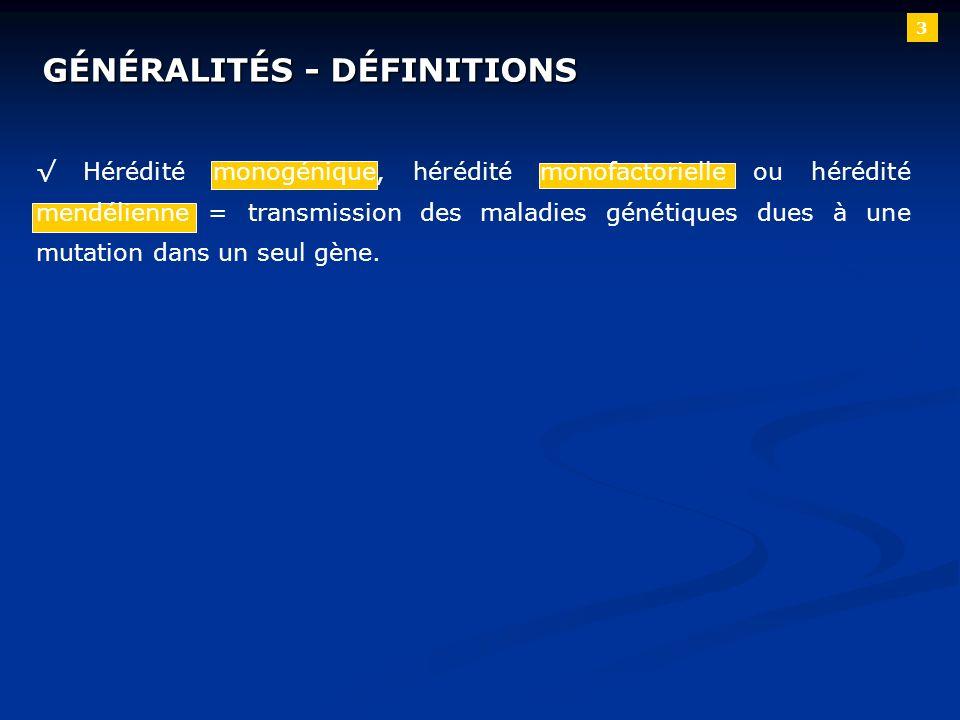 3 GÉNÉRALITÉS - DÉFINITIONS Hérédité monogénique, hérédité monofactorielle ou hérédité mendélienne = transmission des maladies génétiques dues à une m