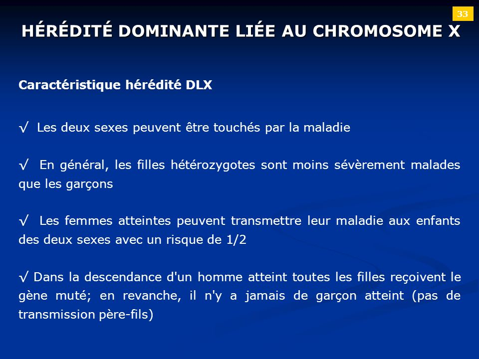 33 HÉRÉDITÉ DOMINANTE LIÉE AU CHROMOSOME X Caractéristique hérédité DLX Les deux sexes peuvent être touchés par la maladie En général, les filles hété