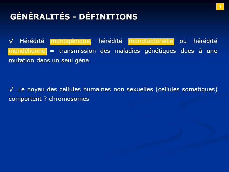 4 GÉNÉRALITÉS - DÉFINITIONS Hérédité monogénique, hérédité monofactorielle ou hérédité mendélienne = transmission des maladies génétiques dues à une m