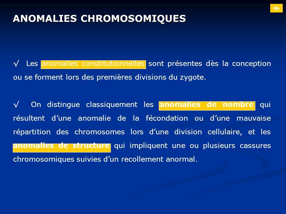 46 ANOMALIES CHROMOSOMIQUES Les anomalies constitutionnelles sont présentes dès la conception ou se forment lors des premières divisions du zygote. On