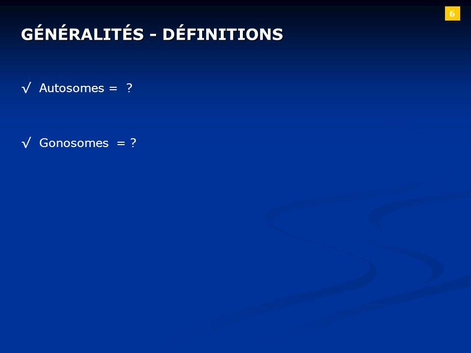 6 Autosomes = ? Gonosomes = ? GÉNÉRALITÉS - DÉFINITIONS