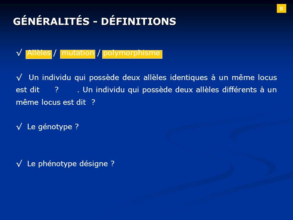 8 GÉNÉRALITÉS - DÉFINITIONS Allèles / mutation / polymorphisme Un individu qui possède deux allèles identiques à un même locus est dit ?. Un individu