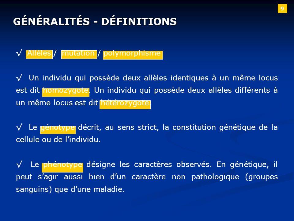 9 GÉNÉRALITÉS - DÉFINITIONS Allèles / mutation / polymorphisme Un individu qui possède deux allèles identiques à un même locus est dit homozygote. Un