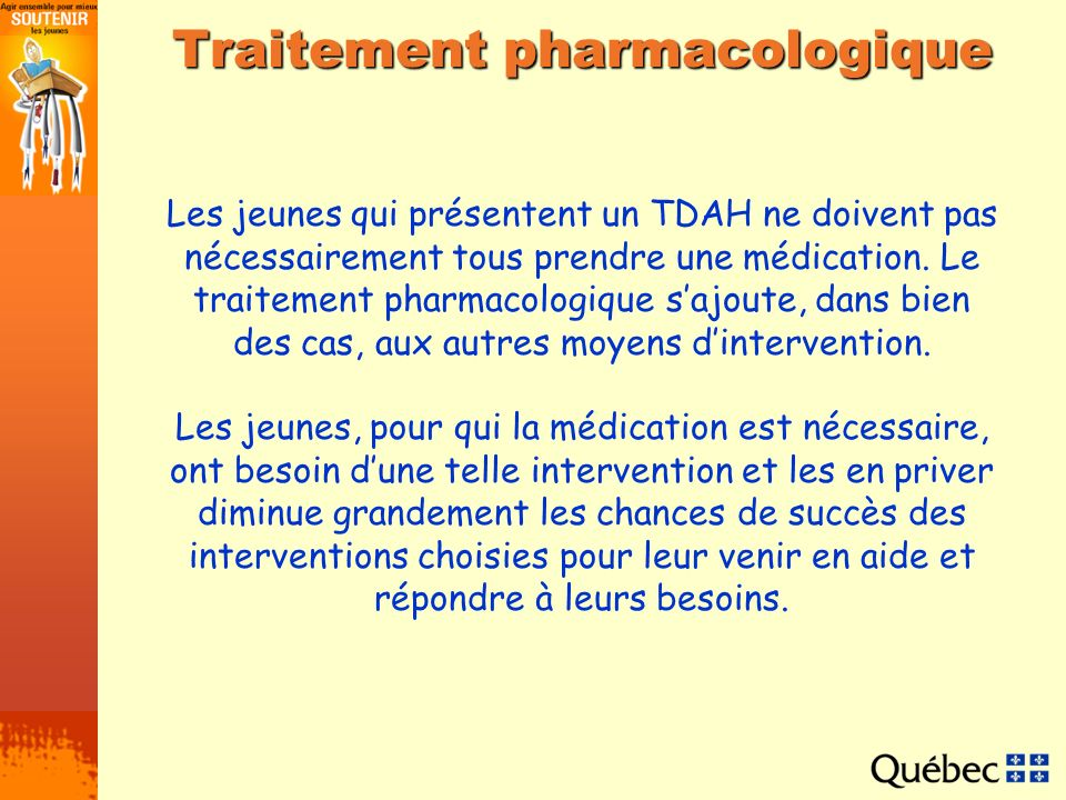 Traitement pharmacologique Les jeunes qui présentent un TDAH ne doivent pas nécessairement tous prendre une médication. Le traitement pharmacologique