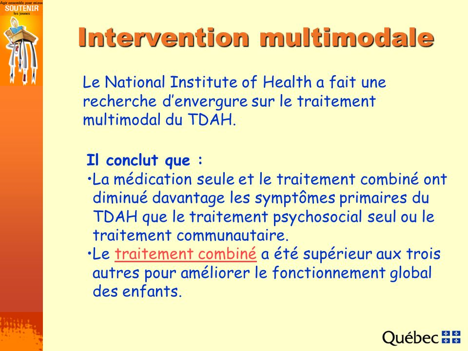 Intervention multimodale Le National Institute of Health a fait une recherche denvergure sur le traitement multimodal du TDAH. Il conclut que : La méd