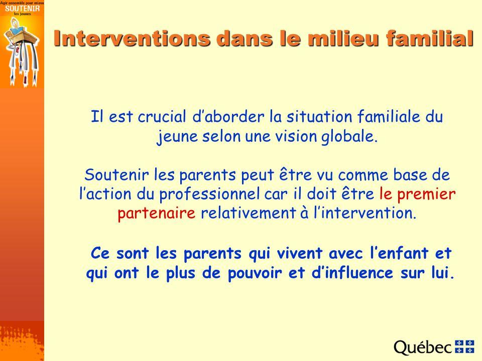 Interventions dans le milieu familial Il est crucial daborder la situation familiale du jeune selon une vision globale. Soutenir les parents peut être