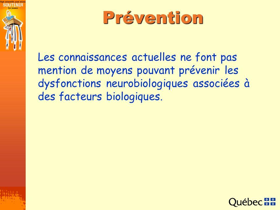 Prévention Les connaissances actuelles ne font pas mention de moyens pouvant prévenir les dysfonctions neurobiologiques associées à des facteurs biolo