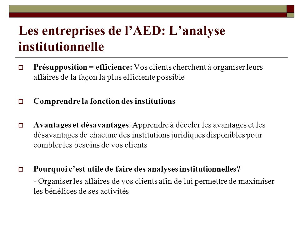 Les entreprises de lAED: Lanalyse institutionnelle Présupposition = efficience: Vos clients cherchent à organiser leurs affaires de la façon la plus e