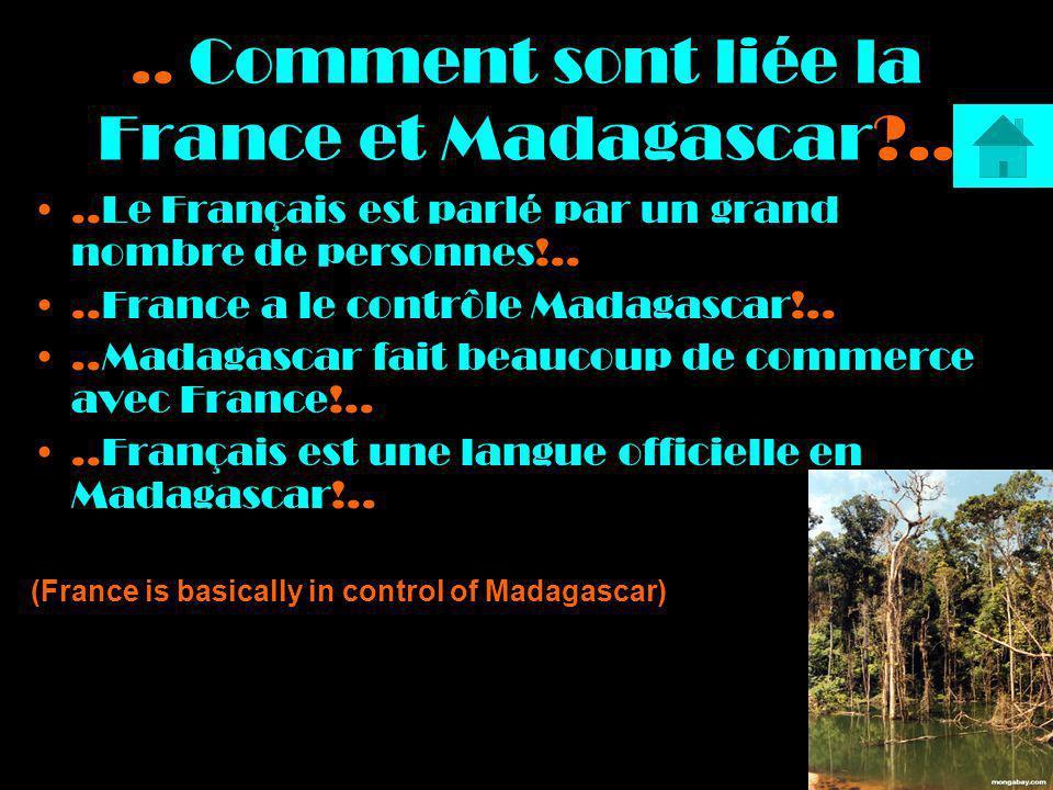 .. Comment sont liée la France et Madagascar?....Le Français est parlé par un grand nombre de personnes!....France a le contrôle Madagascar!....Madaga