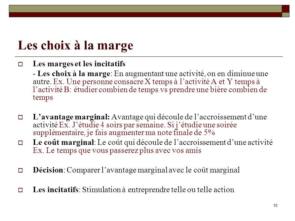 10 Les choix à la marge Les marges et les incitatifs - Les choix à la marge: En augmentant une activité, on en diminue une autre. Ex. Une personne con