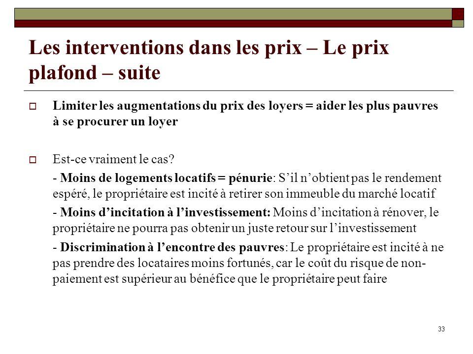 33 Les interventions dans les prix – Le prix plafond – suite Limiter les augmentations du prix des loyers = aider les plus pauvres à se procurer un lo