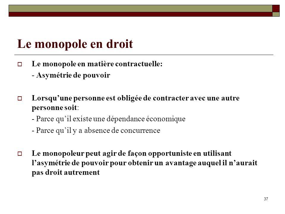 37 Le monopole en droit Le monopole en matière contractuelle: - Asymétrie de pouvoir Lorsquune personne est obligée de contracter avec une autre perso