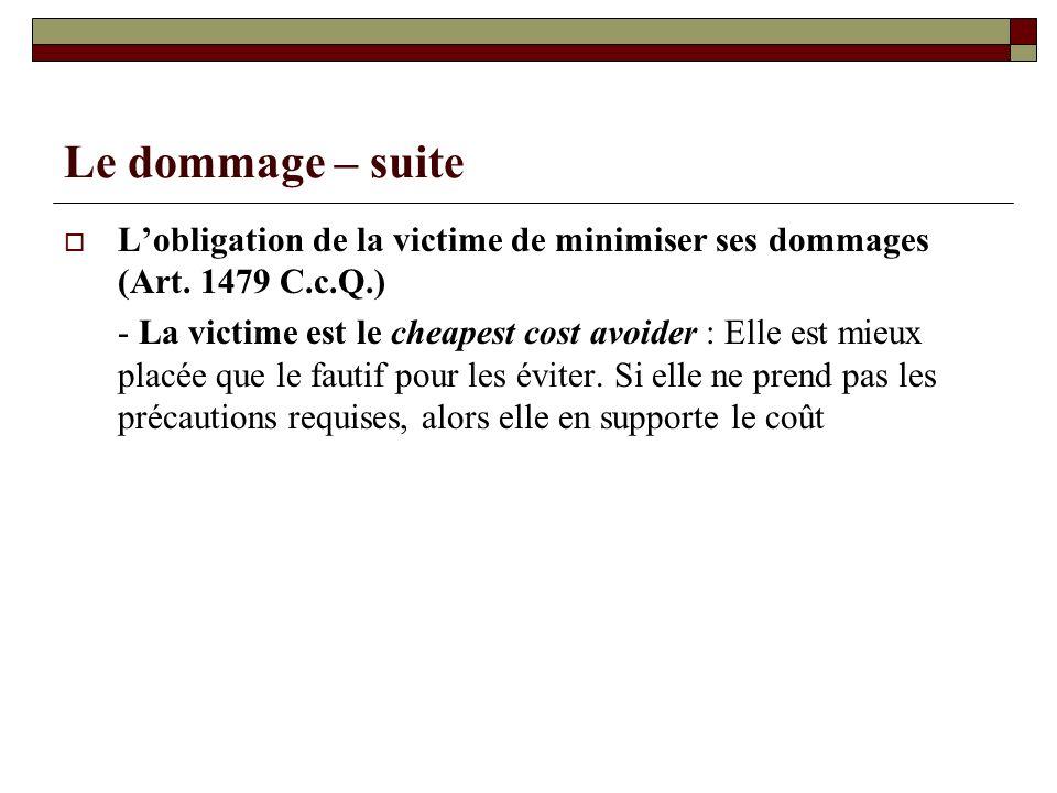 Le dommage – suite Lobligation de la victime de minimiser ses dommages (Art. 1479 C.c.Q.) - La victime est le cheapest cost avoider : Elle est mieux p