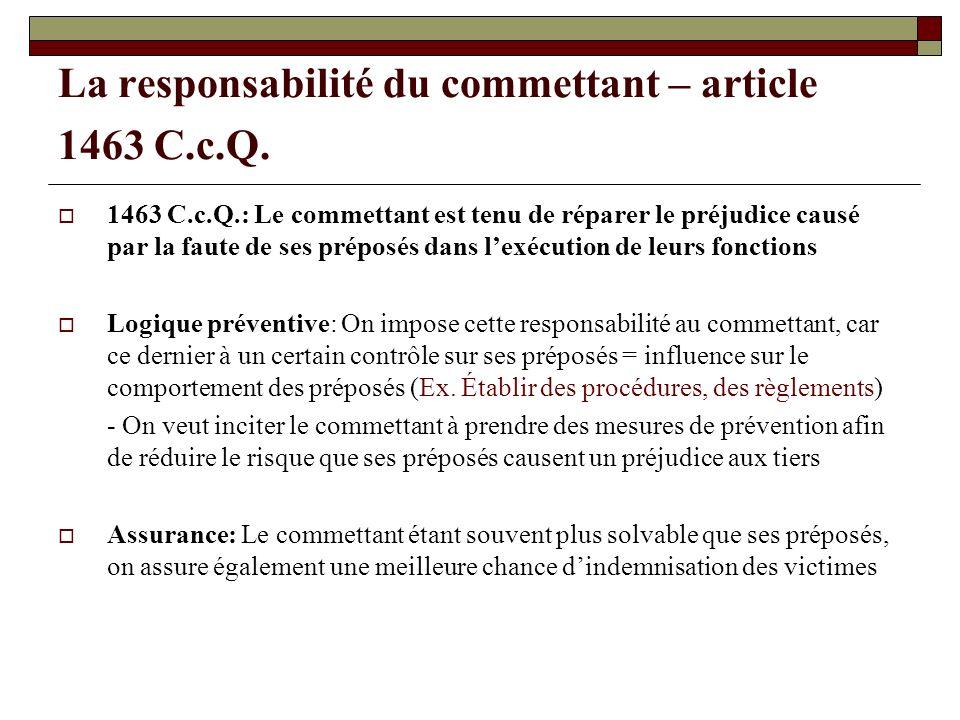 La responsabilité du commettant – article 1463 C.c.Q. 1463 C.c.Q.: Le commettant est tenu de réparer le préjudice causé par la faute de ses préposés d