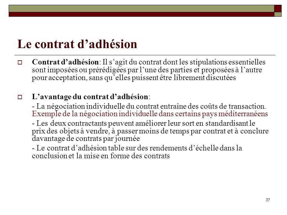 Le contrat dadhésion Contrat dadhésion: Il sagit du contrat dont les stipulations essentielles sont imposées ou prérédigées par lune des parties et proposées à lautre pour acceptation, sans quelles puissent être librement discutées Lavantage du contrat dadhésion: - La négociation individuelle du contrat entraîne des coûts de transaction.