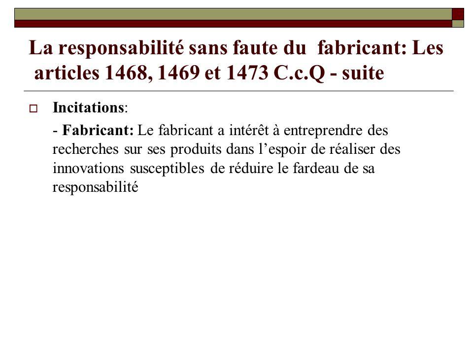 La responsabilité sans faute du fabricant: Les articles 1468, 1469 et 1473 C.c.Q - suite Incitations: - Fabricant: Le fabricant a intérêt à entreprend