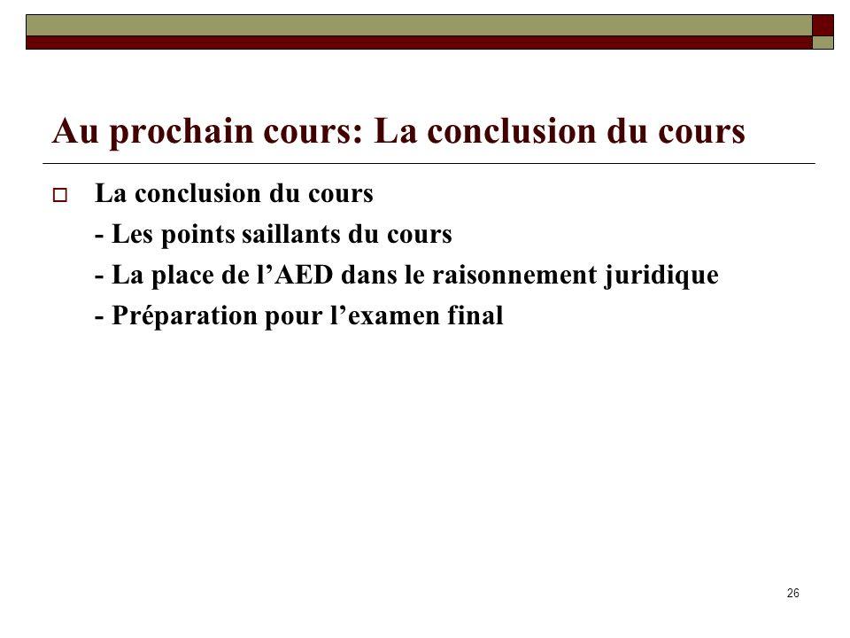 Au prochain cours: La conclusion du cours La conclusion du cours - Les points saillants du cours - La place de lAED dans le raisonnement juridique - P