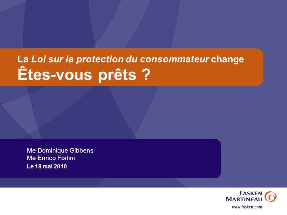 La Loi sur la protection du consommateur change Êtes-vous prêts ? Me Dominique Gibbens Me Enrico Forlini Le 18 mai 2010