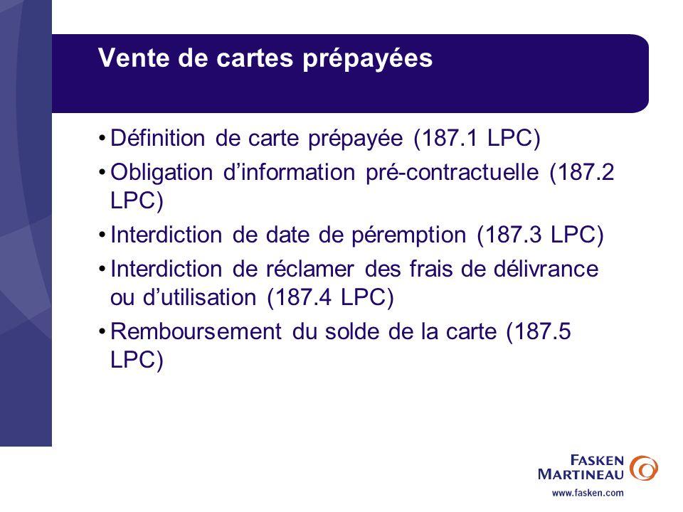Vente de cartes prépayées Définition de carte prépayée (187.1 LPC) Obligation dinformation pré-contractuelle (187.2 LPC) Interdiction de date de péremption (187.3 LPC) Interdiction de réclamer des frais de délivrance ou dutilisation (187.4 LPC) Remboursement du solde de la carte (187.5 LPC)