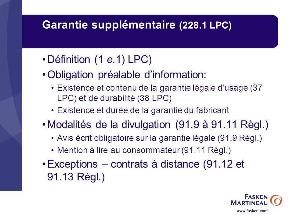 Garantie supplémentaire (228.1 LPC) Définition (1 e.1) LPC) Obligation préalable dinformation: Existence et contenu de la garantie légale dusage (37 LPC) et de durabilité (38 LPC) Existence et durée de la garantie du fabricant Modalités de la divulgation (91.9 à 91.11 Règl.) Avis écrit obligatoire sur la garantie légale (91.9 Règl.) Mention à lire au consommateur (91.11 Règl.) Exceptions – contrats à distance (91.12 et 91.13 Règl.)