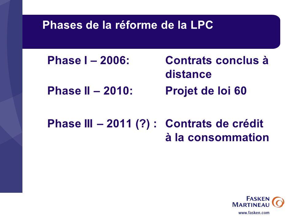 Phases de la réforme de la LPC Phase I – 2006:Contrats conclus à distance Phase II – 2010: Projet de loi 60 Phase III – 2011 (?) :Contrats de crédit à