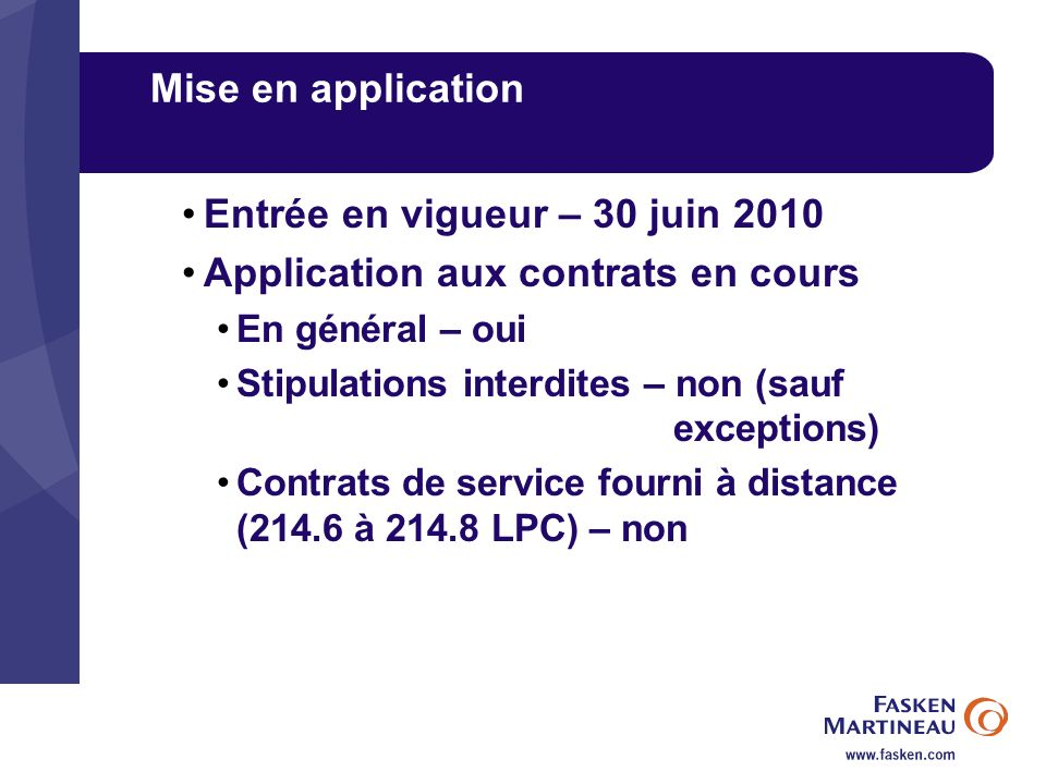 Mise en application Entrée en vigueur – 30 juin 2010 Application aux contrats en cours En général – oui Stipulations interdites – non (sauf exceptions) Contrats de service fourni à distance (214.6 à 214.8 LPC) – non