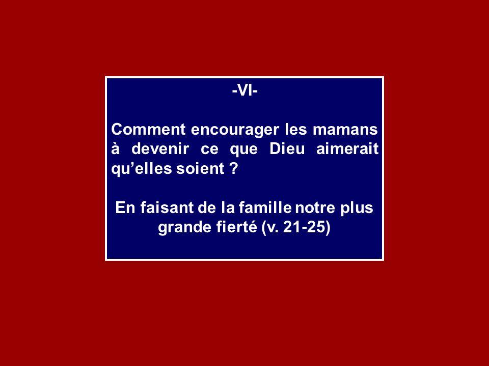 -VI- Comment encourager les mamans à devenir ce que Dieu aimerait quelles soient ? En faisant de la famille notre plus grande fierté (v. 21-25)