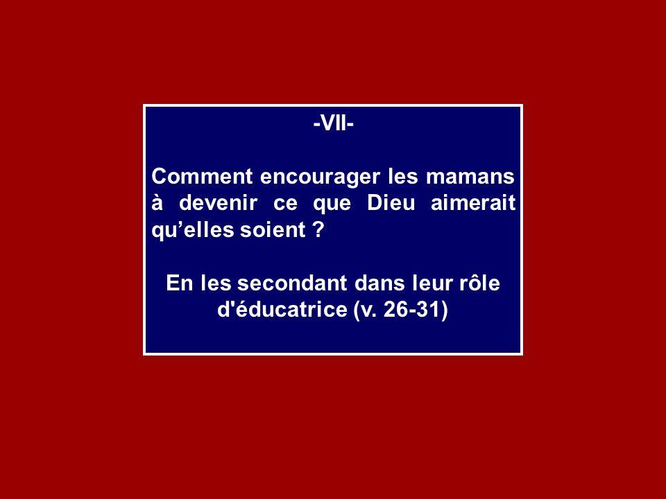 -VII- Comment encourager les mamans à devenir ce que Dieu aimerait quelles soient ? En les secondant dans leur rôle d'éducatrice (v. 26-31)