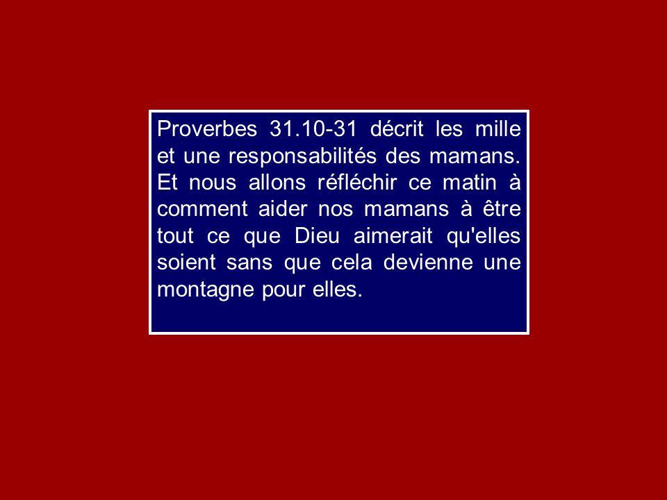 Proverbes 31.10-31 décrit les mille et une responsabilités des mamans. Et nous allons réfléchir ce matin à comment aider nos mamans à être tout ce que