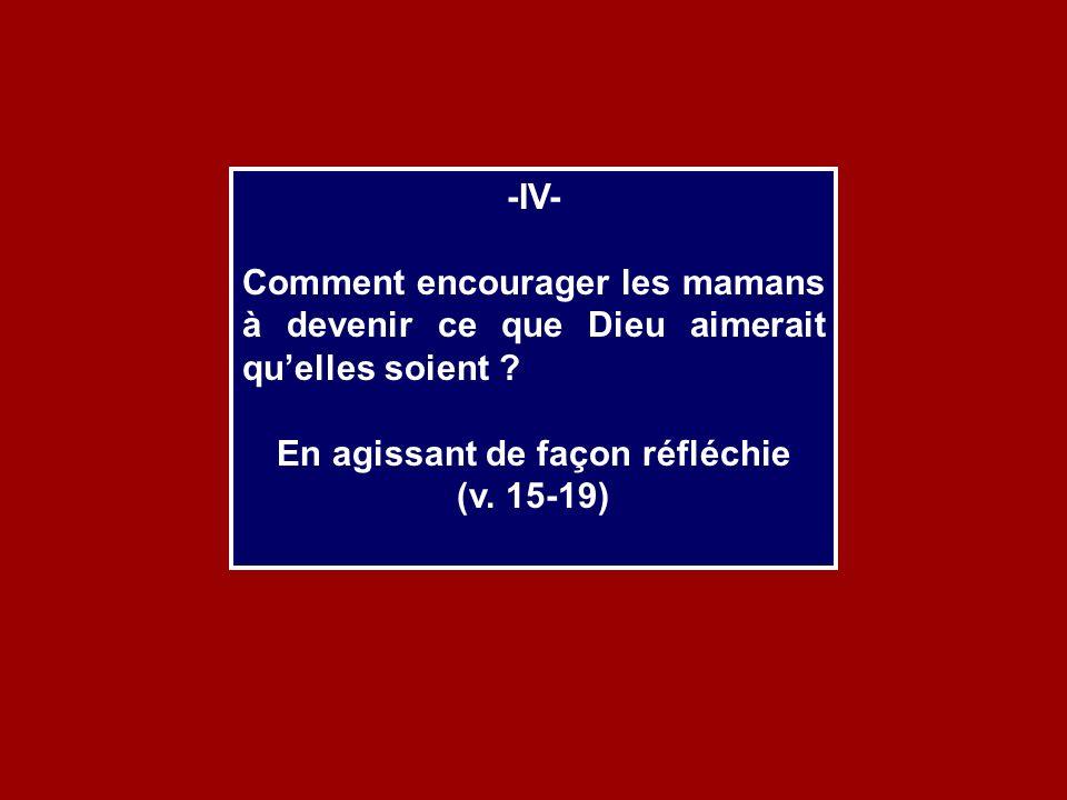 -IV- Comment encourager les mamans à devenir ce que Dieu aimerait quelles soient ? En agissant de façon réfléchie (v. 15-19)