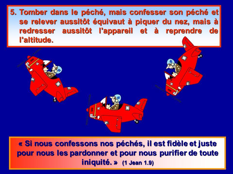 5.Tomber dans le péché, mais confesser son péché et se relever aussitôt équivaut à piquer du nez, mais à redresser aussitôt l appareil et à reprendre de l altitude.