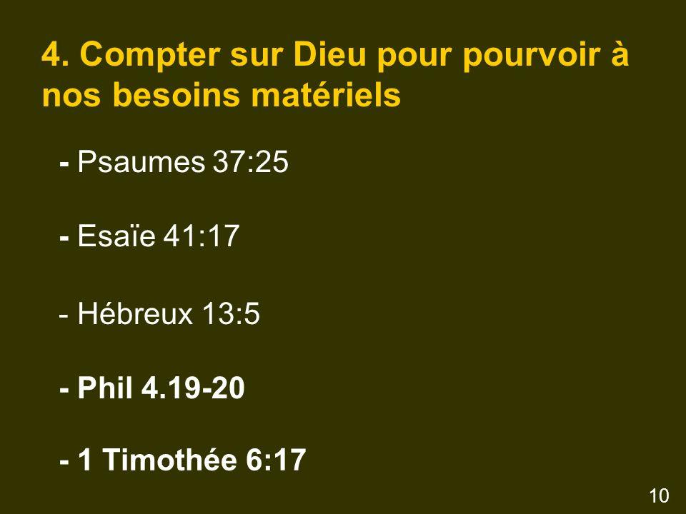 4. Compter sur Dieu pour pourvoir à nos besoins matériels - Psaumes 37:25 - Esaïe 41:17 - Hébreux 13:5 - Phil 4.19-20 - 1 Timothée 6:17 10