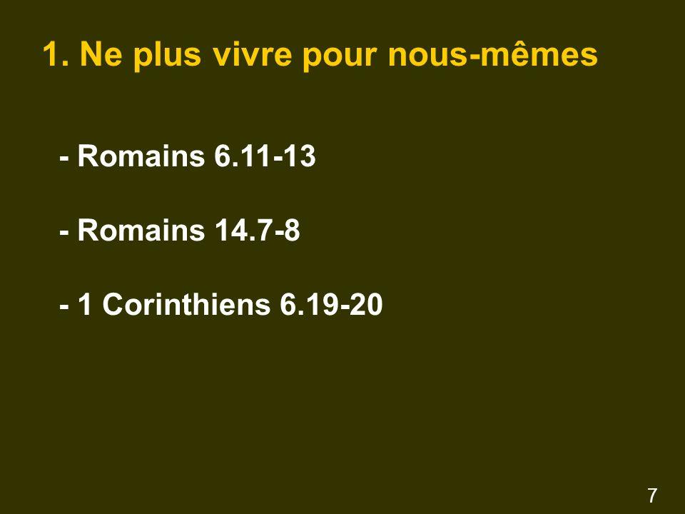 1. Ne plus vivre pour nous-mêmes - Romains 6.11-13 - Romains 14.7-8 - 1 Corinthiens 6.19-20 7