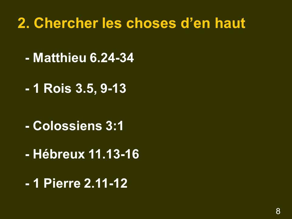 2. Chercher les choses den haut - Matthieu 6.24-34 - 1 Rois 3.5, 9-13 - Colossiens 3:1 - Hébreux 11.13-16 - 1 Pierre 2.11-12 8