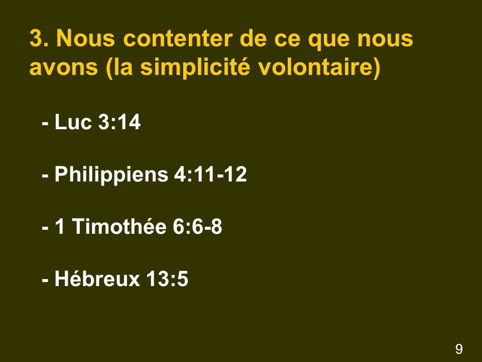 3. Nous contenter de ce que nous avons (la simplicité volontaire) - Luc 3:14 - Philippiens 4:11-12 - 1 Timothée 6:6-8 - Hébreux 13:5 9