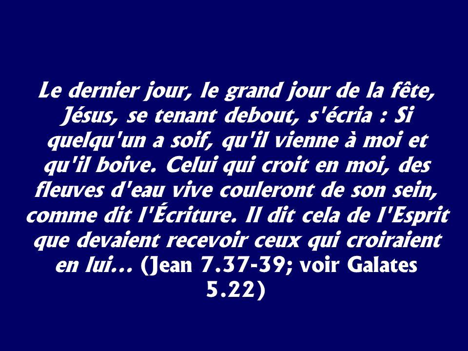 Le dernier jour, le grand jour de la fête, Jésus, se tenant debout, s'écria : Si quelqu'un a soif, qu'il vienne à moi et qu'il boive. Celui qui croit