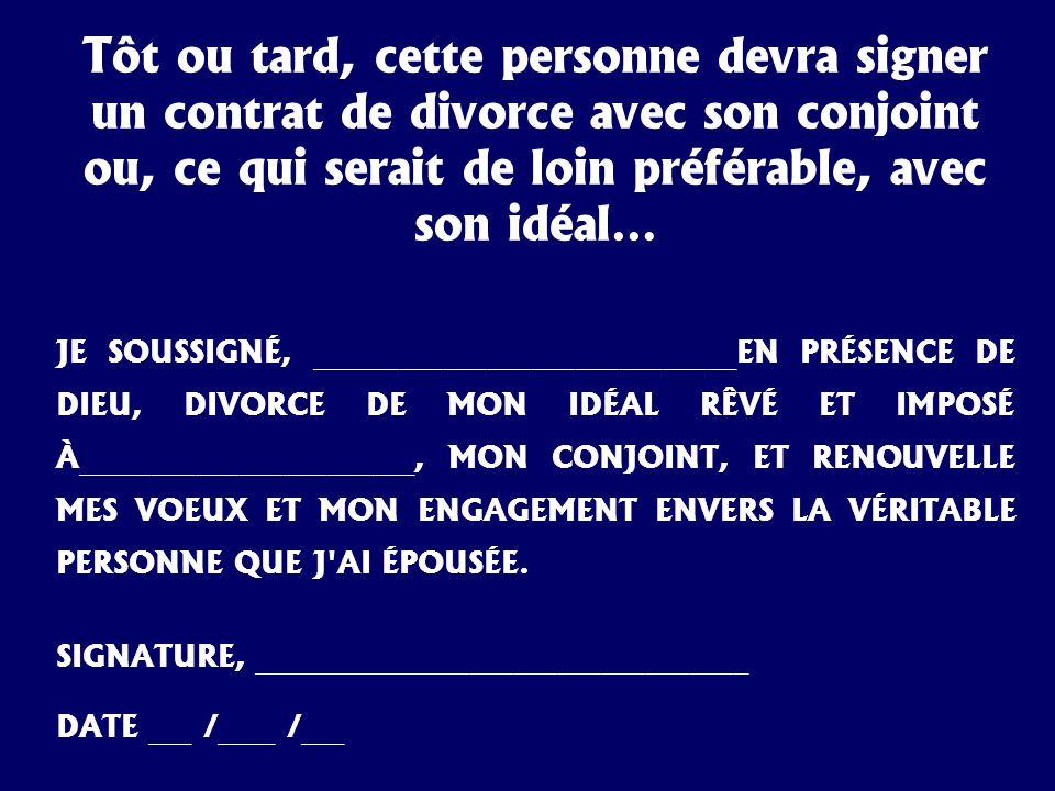 Tôt ou tard, cette personne devra signer un contrat de divorce avec son conjoint ou, ce qui serait de loin préférable, avec son idéal… JE SOUSSIGNÉ, _