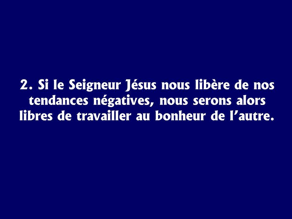 2. Si le Seigneur Jésus nous libère de nos tendances négatives, nous serons alors libres de travailler au bonheur de lautre.