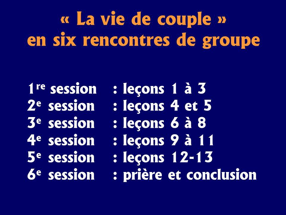 « La vie de couple » en six rencontres de groupe 1 re session: leçons 1 à 3 2 e session: leçons 4 et 5 3 e session: leçons 6 à 8 4 e session: leçons 9